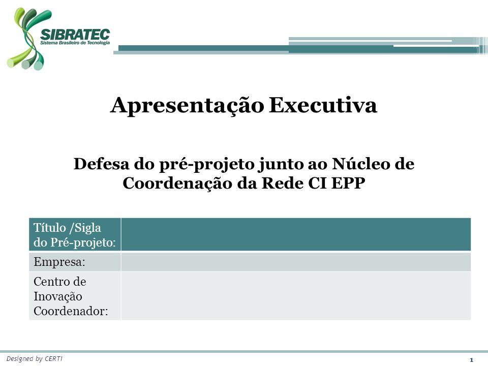 1 Designed by CERTI Apresentação Executiva Defesa do pré-projeto junto ao Núcleo de Coordenação da Rede CI EPP Título /Sigla do Pré-projeto: Empresa: