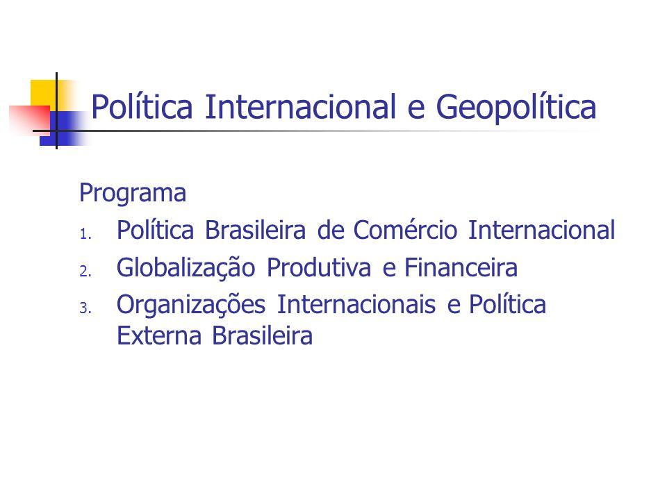Política Internacional e Geopolítica Programa 1. Política Brasileira de Comércio Internacional 2. Globalização Produtiva e Financeira 3. Organizações
