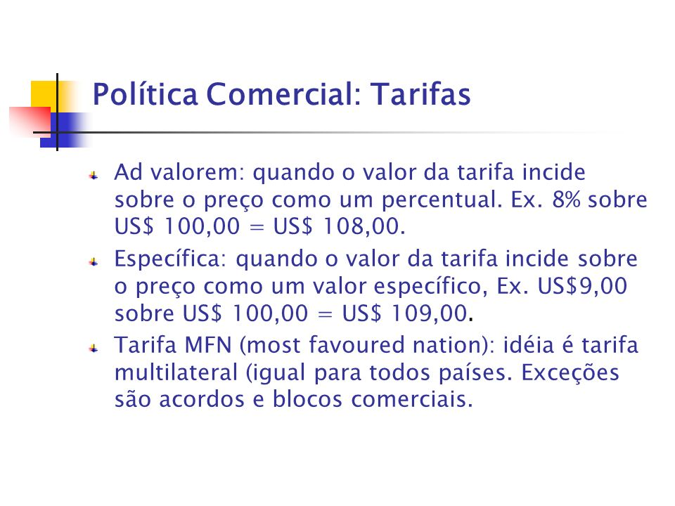 Política Comercial: Tarifas Ad valorem: quando o valor da tarifa incide sobre o preço como um percentual. Ex. 8% sobre US$ 100,00 = US$ 108,00. Especí