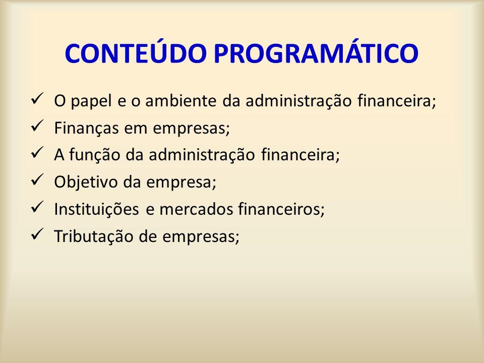CONTEÚDO PROGRAMÁTICO O papel e o ambiente da administração financeira; Finanças em empresas; A função da administração financeira; Objetivo da empres