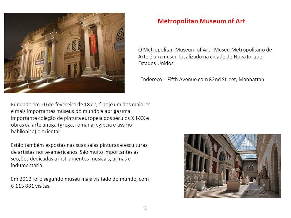 6 Metropolitan Museum of Art Fundado em 20 de fevereiro de 1872, é hoje um dos maiores e mais importantes museus do mundo e abriga uma importante cole