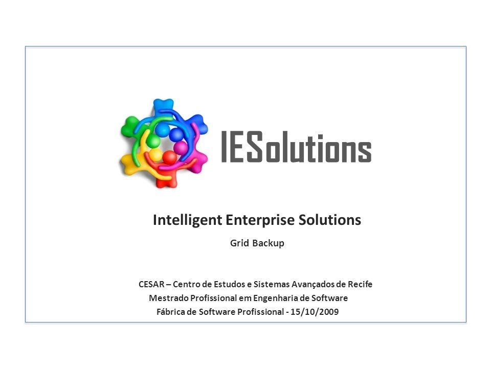 IESolutions Intelligent Enterprise Solutions CESAR – Centro de Estudos e Sistemas Avançados de Recife Mestrado Profissional em Engenharia de Software Fábrica de Software Profissional - 15/10/2009 Grid Backup