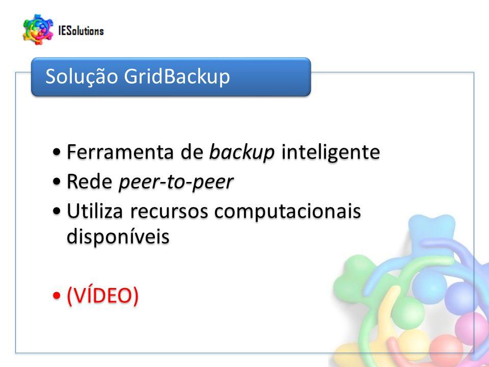 Ferramenta de backup inteligente Rede peer-to-peer Utiliza recursos computacionais disponíveis (VÍDEO) Solução GridBackup