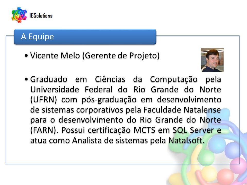 Vicente Melo (Gerente de Projeto) Graduado em Ciências da Computação pela Universidade Federal do Rio Grande do Norte (UFRN) com pós-graduação em desenvolvimento de sistemas corporativos pela Faculdade Natalense para o desenvolvimento do Rio Grande do Norte (FARN).