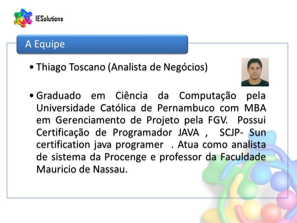 Thiago Toscano (Analista de Negócios) Graduado em Ciência da Computação pela Universidade Católica de Pernambuco com MBA em Gerenciamento de Projeto pela FGV.