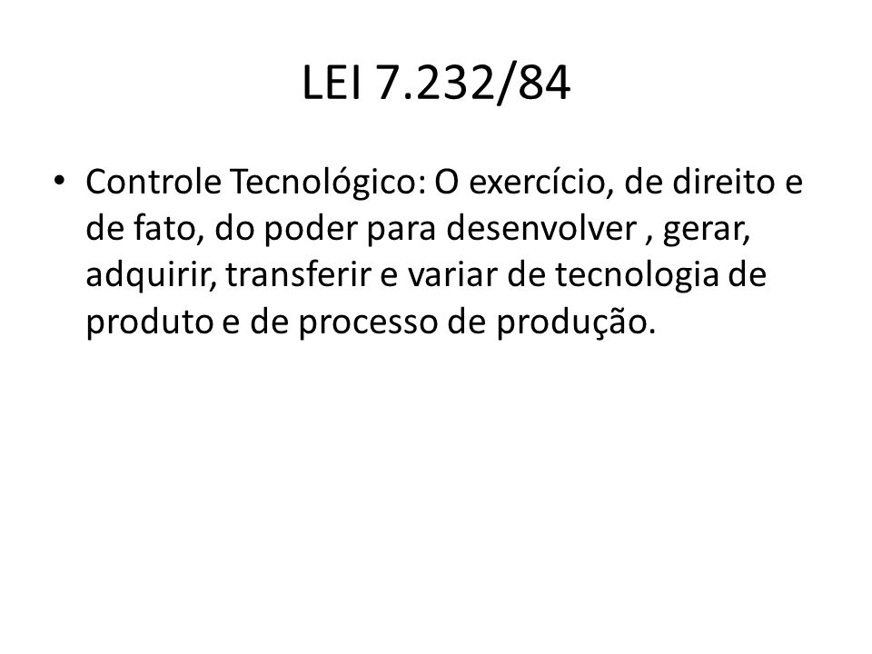 LEI 7.232/84 Controle Tecnológico: O exercício, de direito e de fato, do poder para desenvolver, gerar, adquirir, transferir e variar de tecnologia de