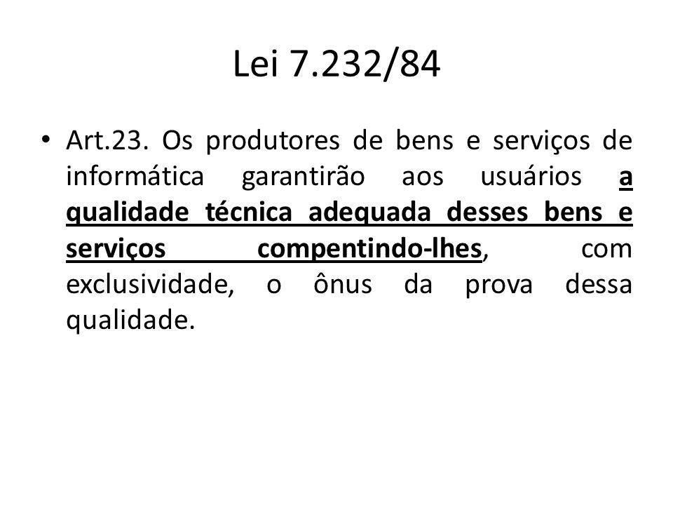 Lei 7.232/84 Art.23. Os produtores de bens e serviços de informática garantirão aos usuários a qualidade técnica adequada desses bens e serviços compe