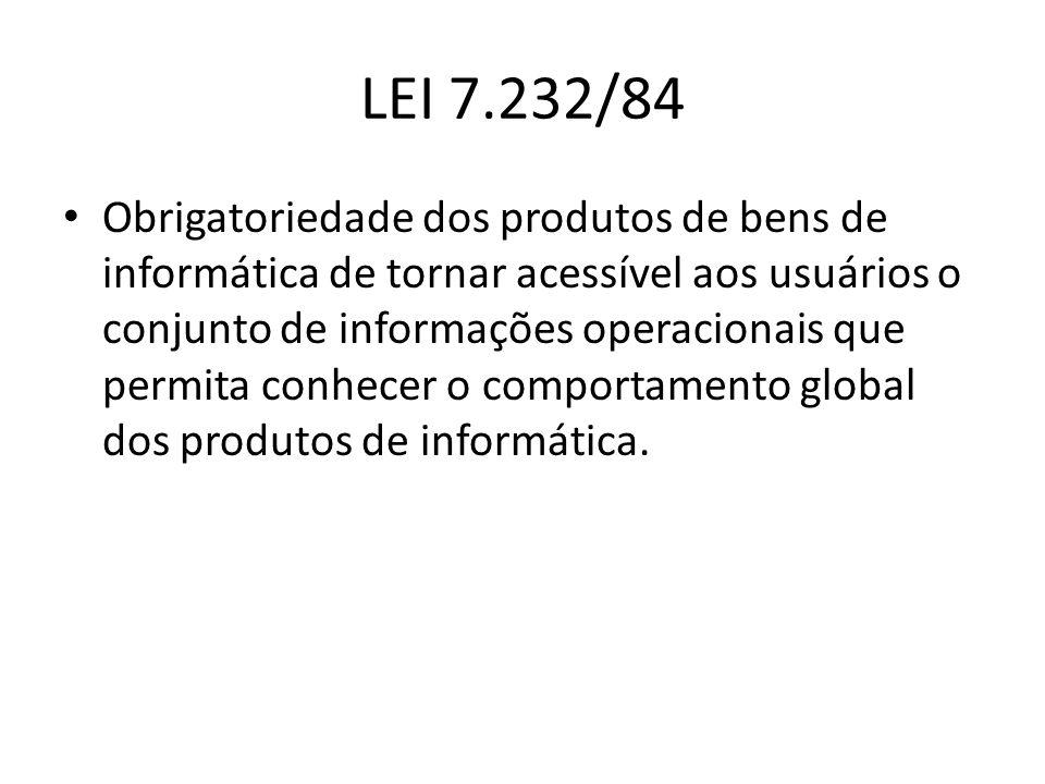 LEI 7.232/84 Obrigatoriedade dos produtos de bens de informática de tornar acessível aos usuários o conjunto de informações operacionais que permita c
