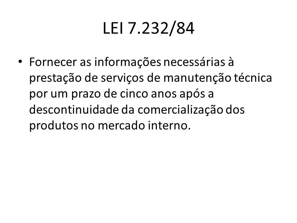 LEI 7.232/84 Fornecer as informações necessárias à prestação de serviços de manutenção técnica por um prazo de cinco anos após a descontinuidade da co