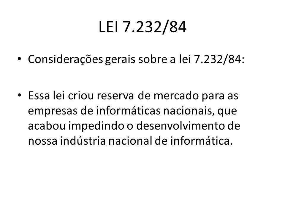 LEI 7.232/84 Considerações gerais sobre a lei 7.232/84: Essa lei criou reserva de mercado para as empresas de informáticas nacionais, que acabou imped