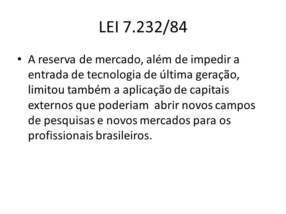 LEI 7.232/84 A reserva de mercado, além de impedir a entrada de tecnologia de última geração, limitou também a aplicação de capitais externos que pode