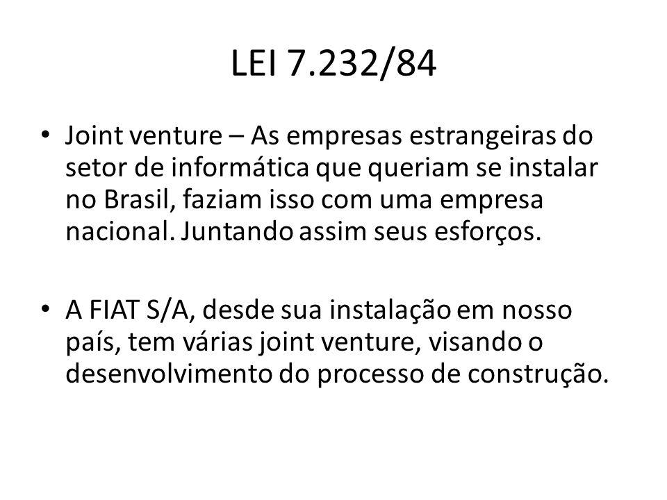 LEI 7.232/84 Joint venture – As empresas estrangeiras do setor de informática que queriam se instalar no Brasil, faziam isso com uma empresa nacional.