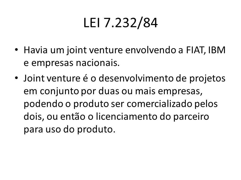 LEI 7.232/84 Havia um joint venture envolvendo a FIAT, IBM e empresas nacionais. Joint venture é o desenvolvimento de projetos em conjunto por duas ou