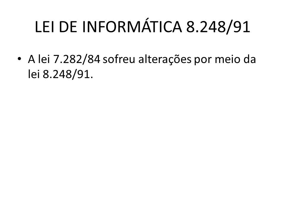 LEI DE INFORMÁTICA 8.248/91 A lei 7.282/84 sofreu alterações por meio da lei 8.248/91.