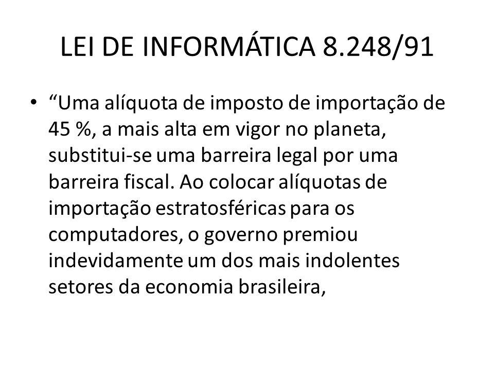 LEI DE INFORMÁTICA 8.248/91 Uma alíquota de imposto de importação de 45 %, a mais alta em vigor no planeta, substitui-se uma barreira legal por uma ba