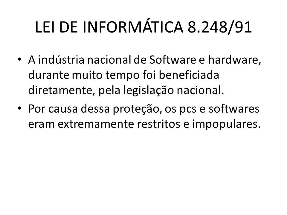 LEI DE INFORMÁTICA 8.248/91 A indústria nacional de Software e hardware, durante muito tempo foi beneficiada diretamente, pela legislação nacional. Po