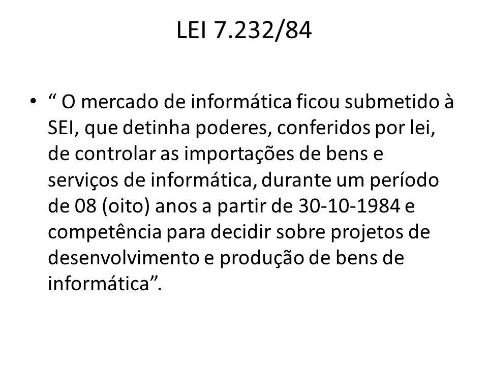 LEI 7.232/84 O mercado de informática ficou submetido à SEI, que detinha poderes, conferidos por lei, de controlar as importações de bens e serviços d