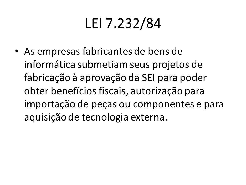 LEI 7.232/84 As empresas fabricantes de bens de informática submetiam seus projetos de fabricação à aprovação da SEI para poder obter benefícios fisca