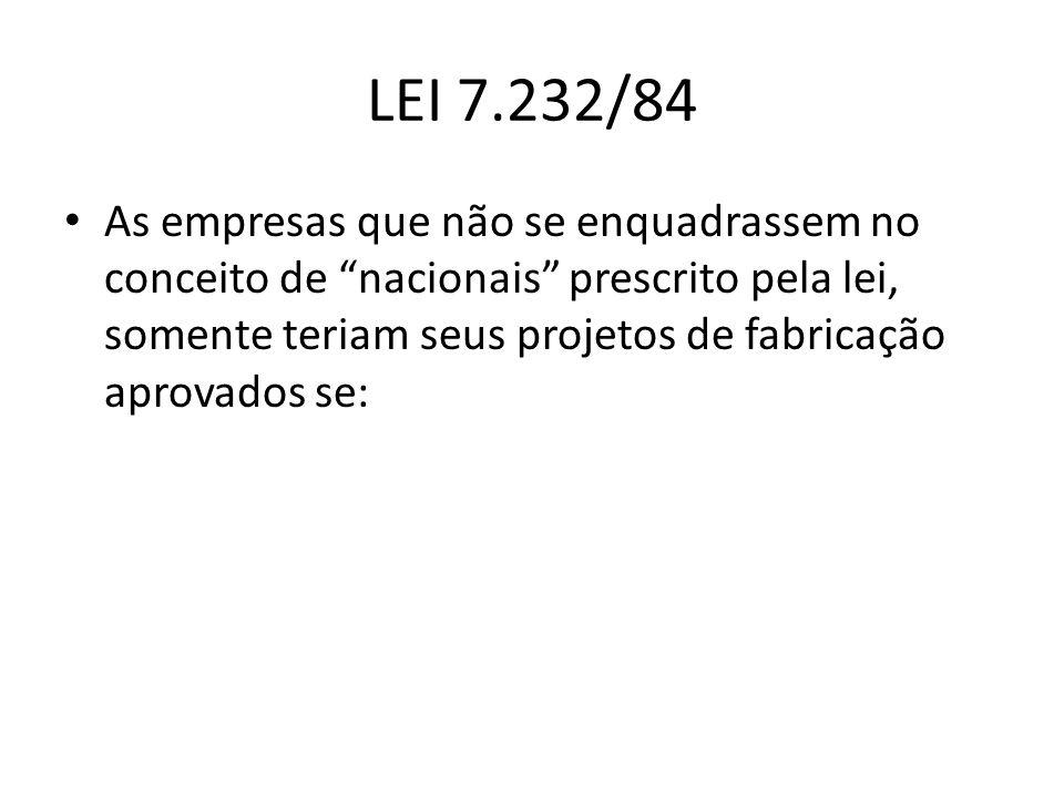 LEI 7.232/84 As empresas que não se enquadrassem no conceito de nacionais prescrito pela lei, somente teriam seus projetos de fabricação aprovados se: