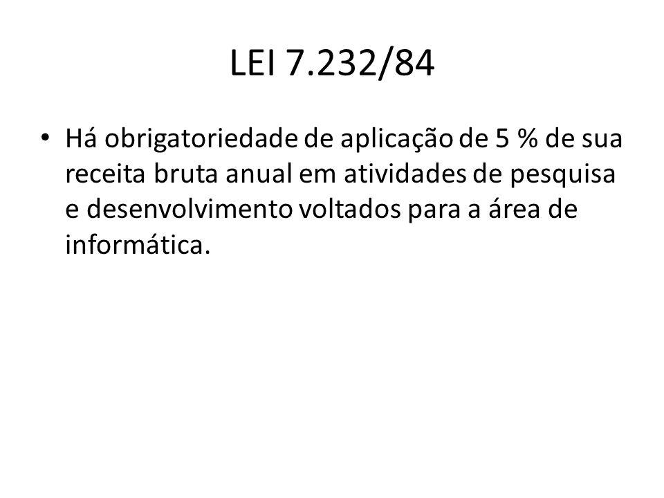 LEI 7.232/84 Há obrigatoriedade de aplicação de 5 % de sua receita bruta anual em atividades de pesquisa e desenvolvimento voltados para a área de inf