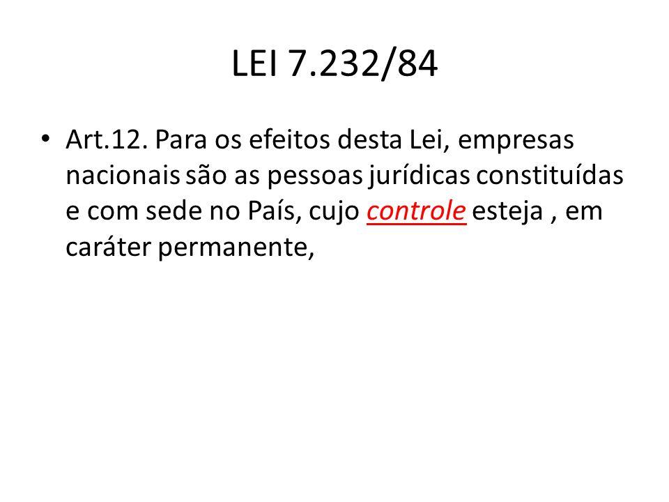 LEI 7.232/84 Art.12. Para os efeitos desta Lei, empresas nacionais são as pessoas jurídicas constituídas e com sede no País, cujo controle esteja, em