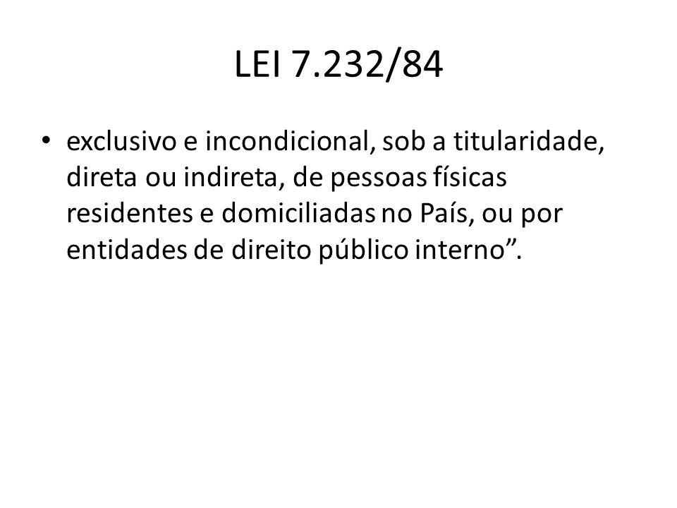 LEI 7.232/84 exclusivo e incondicional, sob a titularidade, direta ou indireta, de pessoas físicas residentes e domiciliadas no País, ou por entidades