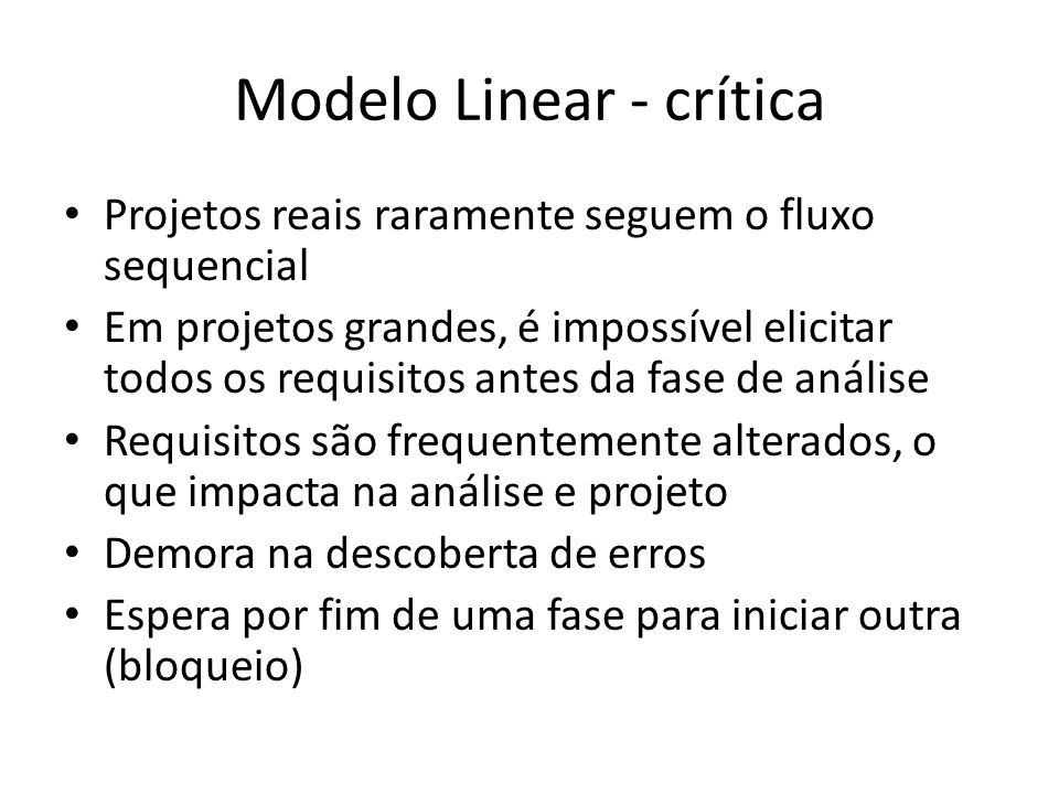 Modelo Linear - crítica Projetos reais raramente seguem o fluxo sequencial Em projetos grandes, é impossível elicitar todos os requisitos antes da fase de análise Requisitos são frequentemente alterados, o que impacta na análise e projeto Demora na descoberta de erros Espera por fim de uma fase para iniciar outra (bloqueio)