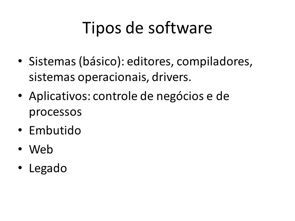 Tipos de software Sistemas (básico): editores, compiladores, sistemas operacionais, drivers. Aplicativos: controle de negócios e de processos Embutido