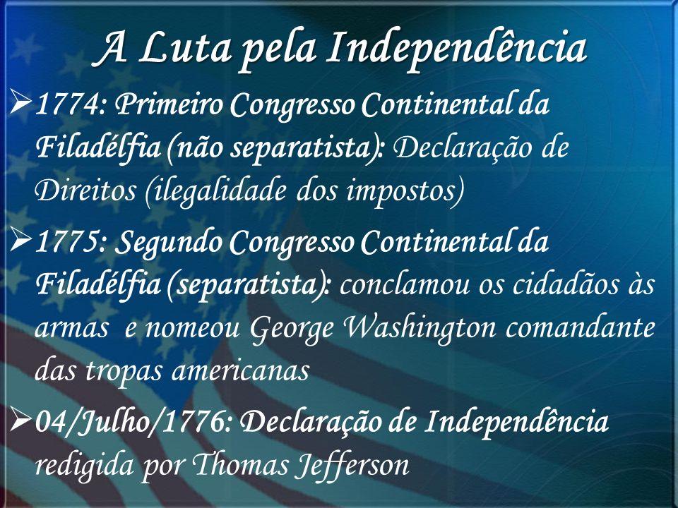 A Luta pela Independência 1774: Primeiro Congresso Continental da Filadélfia (não separatista): Declaração de Direitos (ilegalidade dos impostos) 1775