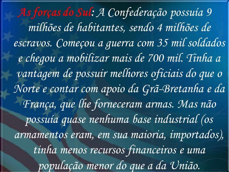 As forças do Sul: A Confederação possuía 9 milhões de habitantes, sendo 4 milhões de escravos. Começou a guerra com 35 mil soldados e chegou a mobiliz