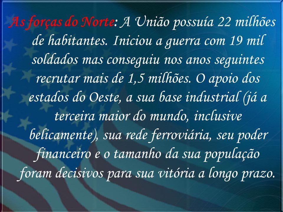 As forças do Norte: A União possuía 22 milhões de habitantes. Iniciou a guerra com 19 mil soldados mas conseguiu nos anos seguintes recrutar mais de 1