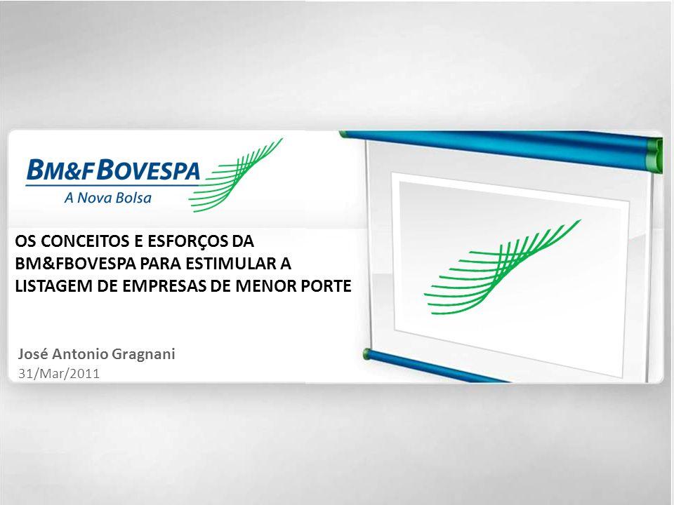 1 OS CONCEITOS E ESFORÇOS DA BM&FBOVESPA PARA ESTIMULAR A LISTAGEM DE EMPRESAS DE MENOR PORTE José Antonio Gragnani 31/Mar/2011