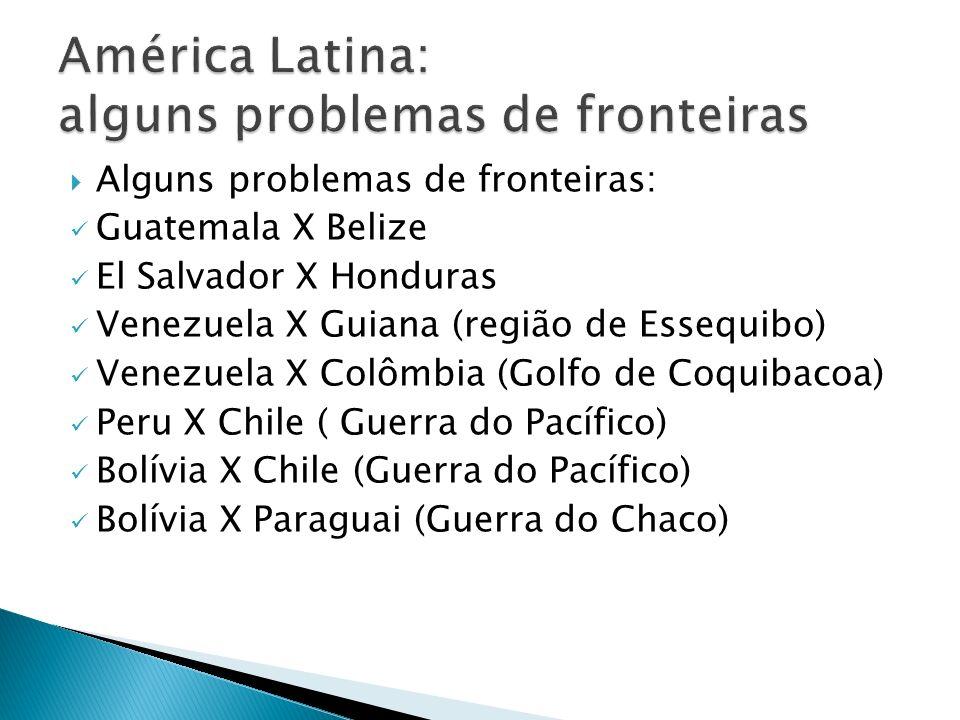 Alguns problemas de fronteiras: Guatemala X Belize El Salvador X Honduras Venezuela X Guiana (região de Essequibo) Venezuela X Colômbia (Golfo de Coqu