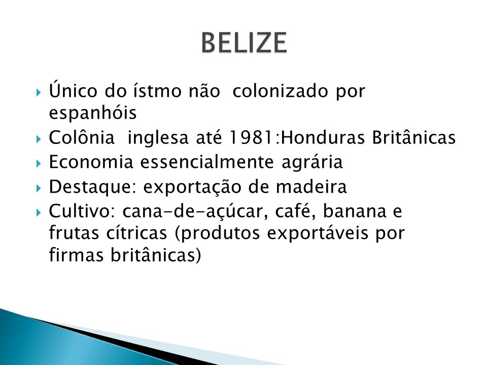 Único do ístmo não colonizado por espanhóis Colônia inglesa até 1981:Honduras Britânicas Economia essencialmente agrária Destaque: exportação de madei