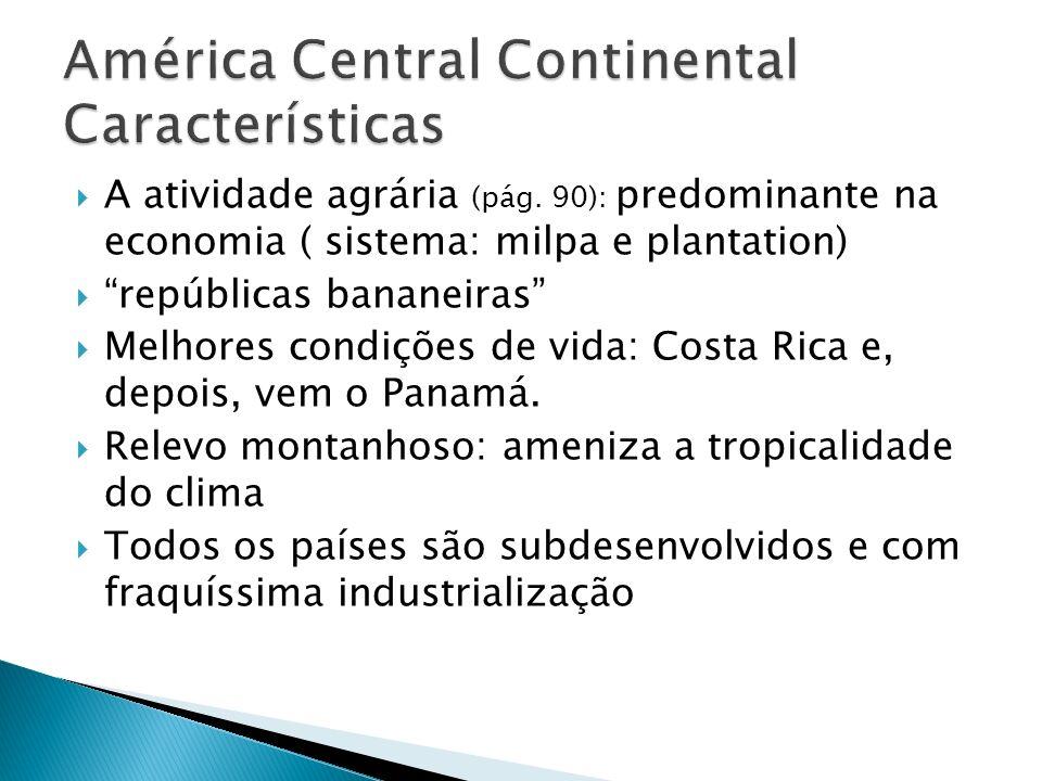 A atividade agrária (pág. 90): predominante na economia ( sistema: milpa e plantation) repúblicas bananeiras Melhores condições de vida: Costa Rica e,