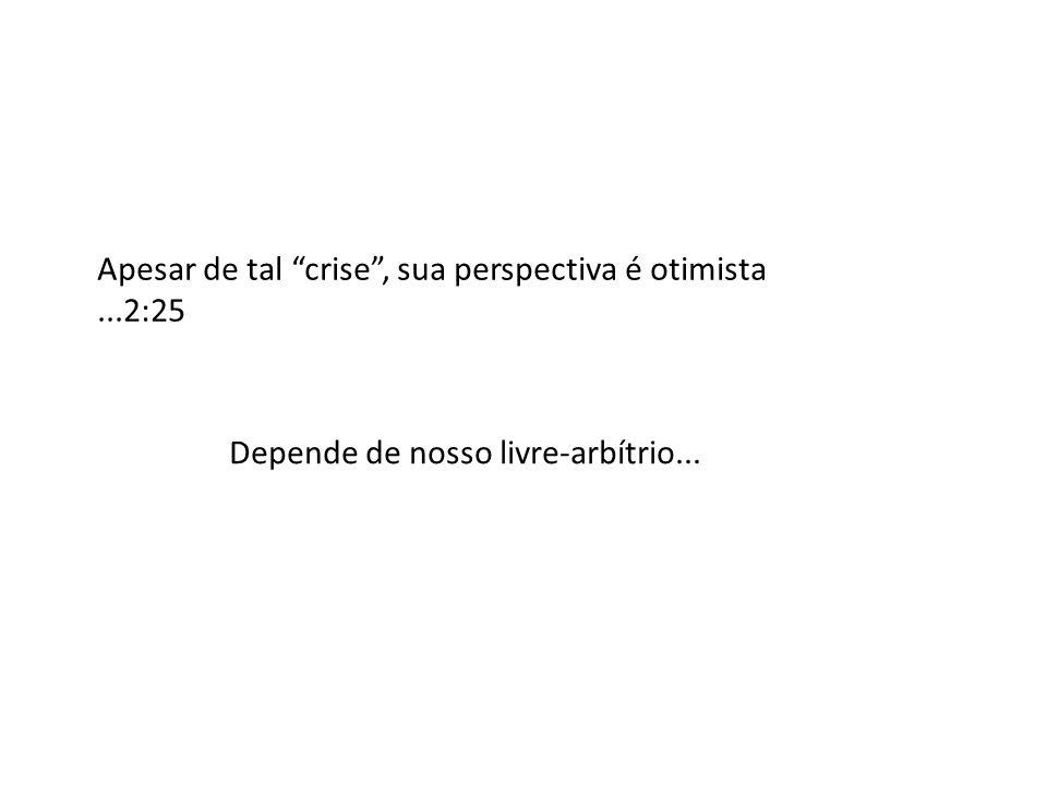Apesar de tal crise, sua perspectiva é otimista...2:25 Depende de nosso livre-arbítrio...