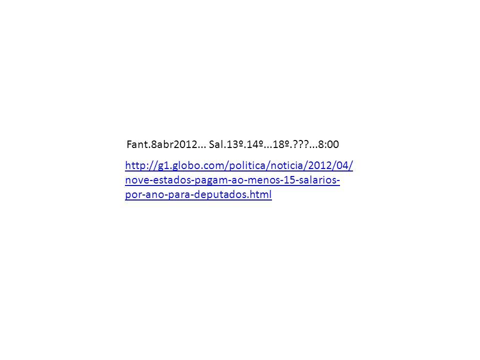 http://g1.globo.com/politica/noticia/2012/04/ nove-estados-pagam-ao-menos-15-salarios- por-ano-para-deputados.html Fant.8abr2012... Sal.13º.14º...18º.