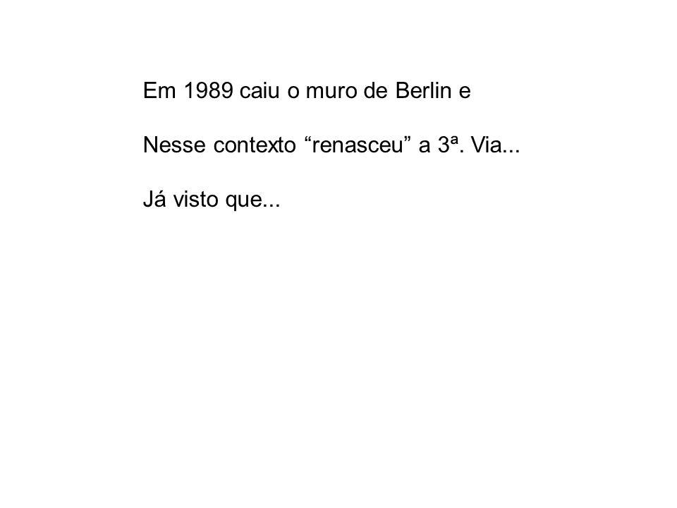 Em 1989 caiu o muro de Berlin e Nesse contexto renasceu a 3ª. Via... Já visto que...
