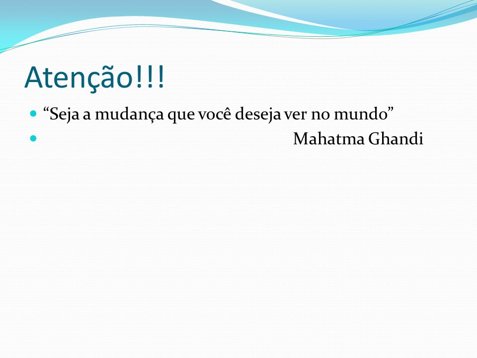 Atenção!!! Seja a mudança que você deseja ver no mundo Mahatma Ghandi