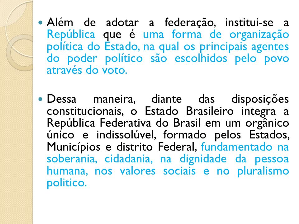 Além de adotar a federação, institui-se a República que é uma forma de organização política do Estado, na qual os principais agentes do poder político
