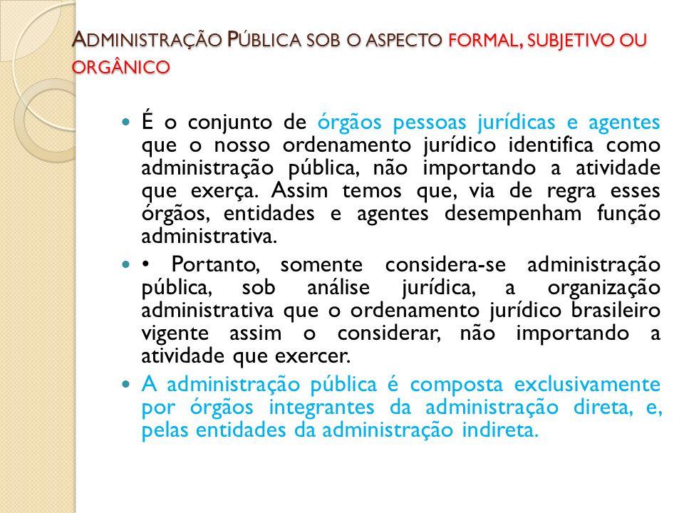 A DMINISTRAÇÃO P ÚBLICA SOB O ASPECTO FORMAL, SUBJETIVO OU ORGÂNICO É o conjunto de órgãos pessoas jurídicas e agentes que o nosso ordenamento jurídic
