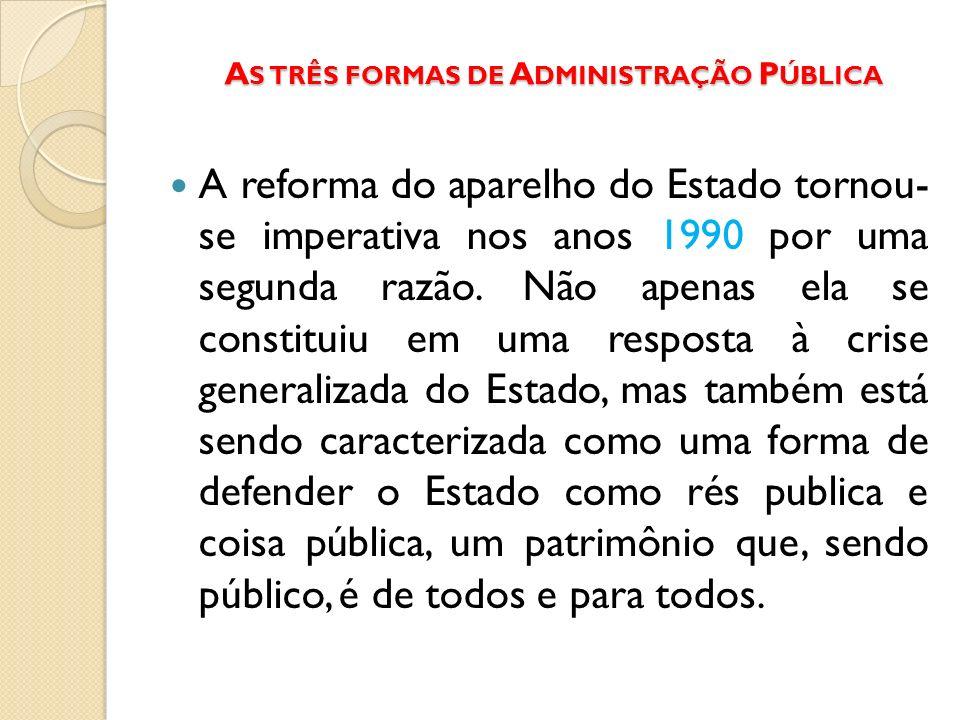 A S TRÊS FORMAS DE A DMINISTRAÇÃO P ÚBLICA A reforma do aparelho do Estado tornou- se imperativa nos anos 1990 por uma segunda razão. Não apenas ela s