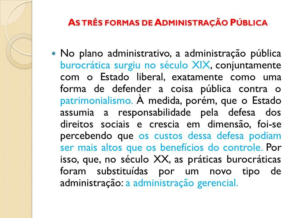 A S TRÊS FORMAS DE A DMINISTRAÇÃO P ÚBLICA No plano administrativo, a administração pública burocrática surgiu no século XIX, conjuntamente com o Esta