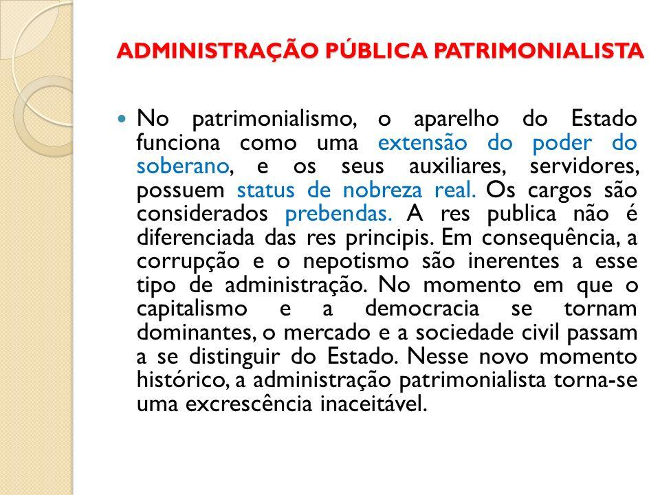 ADMINISTRAÇÃO PÚBLICA PATRIMONIALISTA No patrimonialismo, o aparelho do Estado funciona como uma extensão do poder do soberano, e os seus auxiliares,