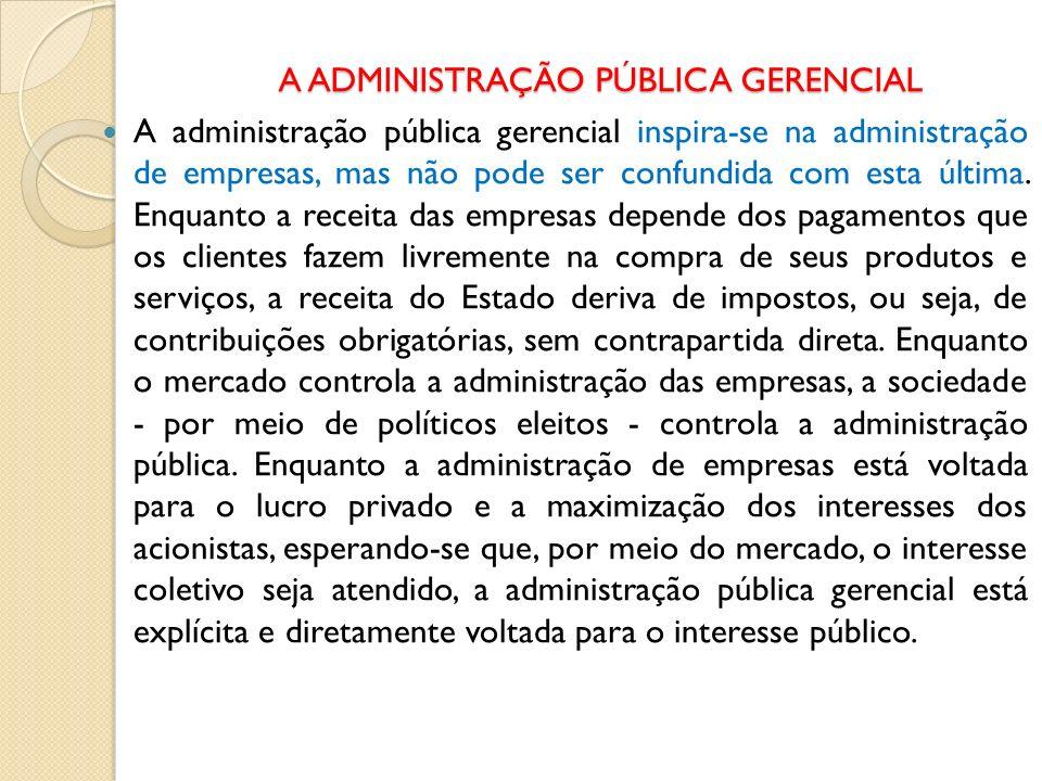 A ADMINISTRAÇÃO PÚBLICA GERENCIAL A administração pública gerencial inspira-se na administração de empresas, mas não pode ser confundida com esta últi