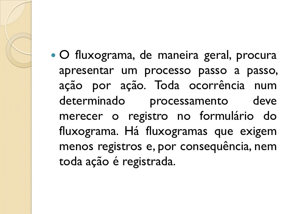 O fluxograma, de maneira geral, procura apresentar um processo passo a passo, ação por ação. Toda ocorrência num determinado processamento deve merece