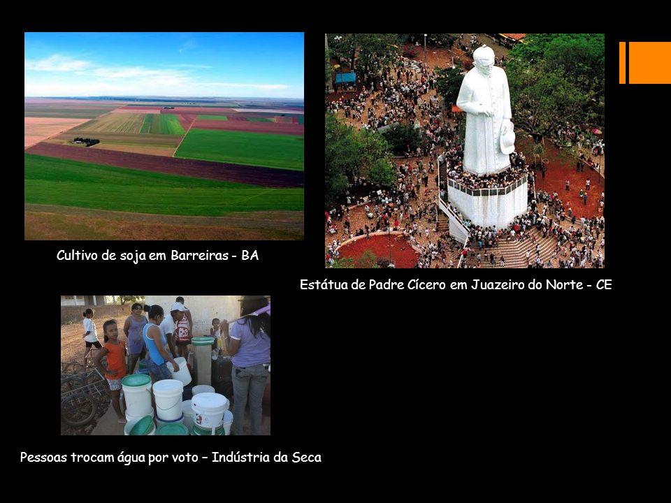 Pessoas trocam água por voto – Indústria da Seca Cultivo de soja em Barreiras - BA Estátua de Padre Cícero em Juazeiro do Norte - CE