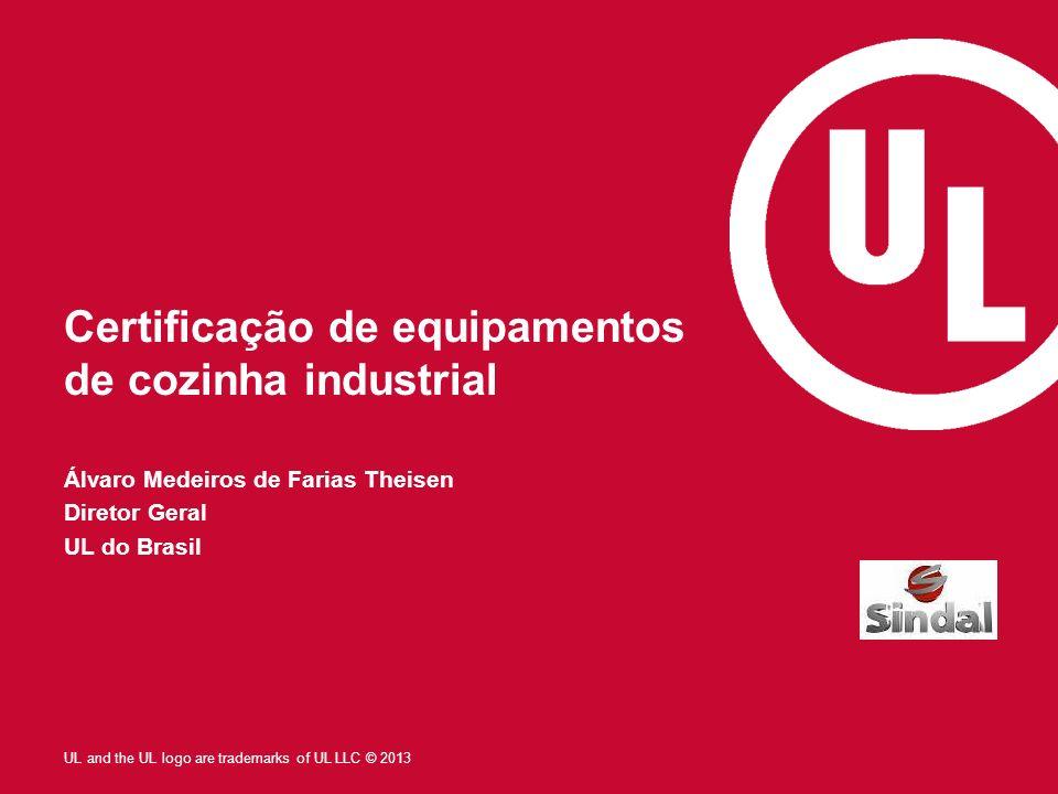 UL and the UL logo are trademarks of UL LLC © 2013 Certificação de equipamentos de cozinha industrial Álvaro Medeiros de Farias Theisen Diretor Geral