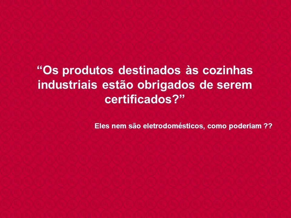 Os produtos destinados às cozinhas industriais estão obrigados de serem certificados? Eles nem são eletrodomésticos, como poderiam ??