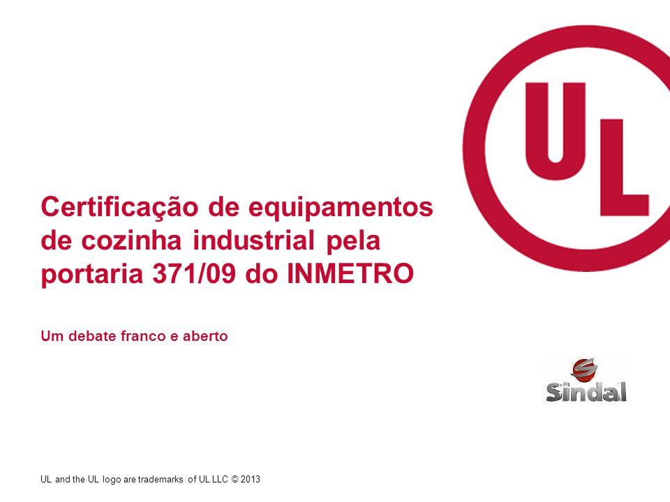 UL and the UL logo are trademarks of UL LLC © 2013 Certificação de equipamentos de cozinha industrial pela portaria 371/09 do INMETRO Um debate franco